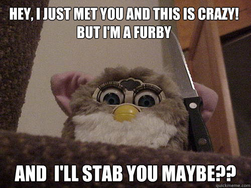 Hey, I just met you and this is crazy! But I'm a furby And  I'll Stab you Maybe??  Creepy Furby