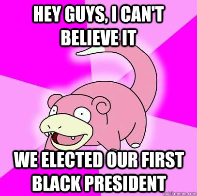 Hey guys, i can't believe it we elected our first black president - Hey guys, i can't believe it we elected our first black president  Slowpoke
