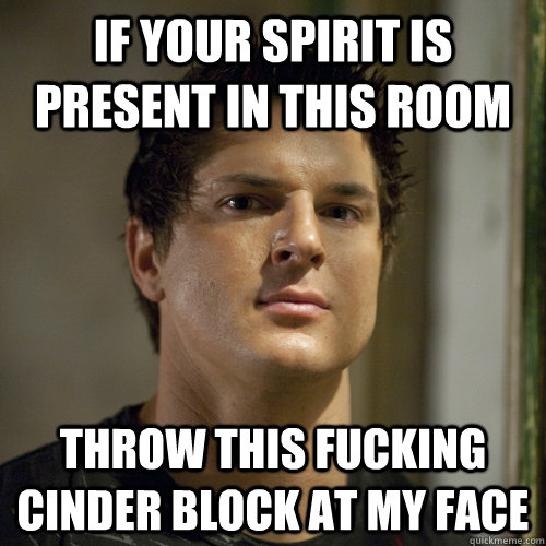If your spirit is present in this room  throw this fucking cinder block at my face  Ghost Adventures