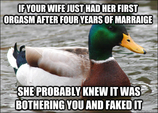 If your wife just had her first orgasm after four years of marraige She probably knew it was bothering you and faked it - If your wife just had her first orgasm after four years of marraige She probably knew it was bothering you and faked it  Actual Advice Mallard