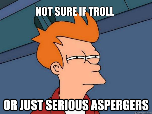 Not sure if troll Or just serious aspergers  Futurama Fry