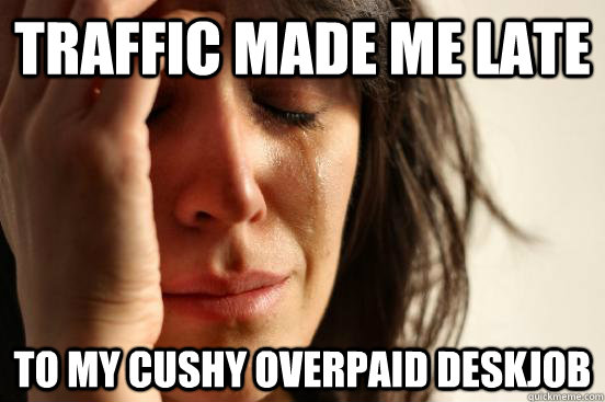 Traffic made me late To my cushy overpaid deskjob - Traffic made me late To my cushy overpaid deskjob  First World Problems