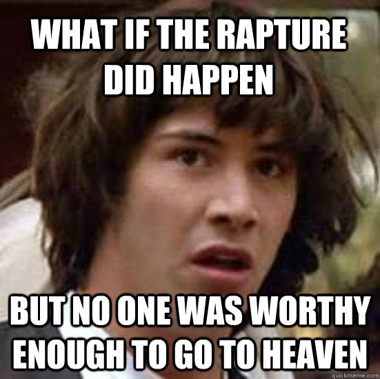 What if the Rapture did happen but no one was worthy enough to go to heaven - What if the Rapture did happen but no one was worthy enough to go to heaven  conspiracy keanu