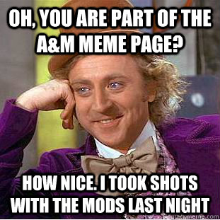 Oh, you are part of the A&M Meme page? How nice. I took shots with the mods last night  Condescending Wonka