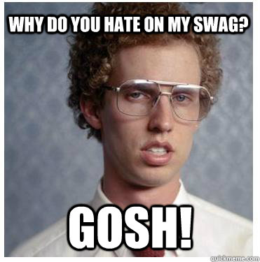 why do you hate on my swag? gosh!