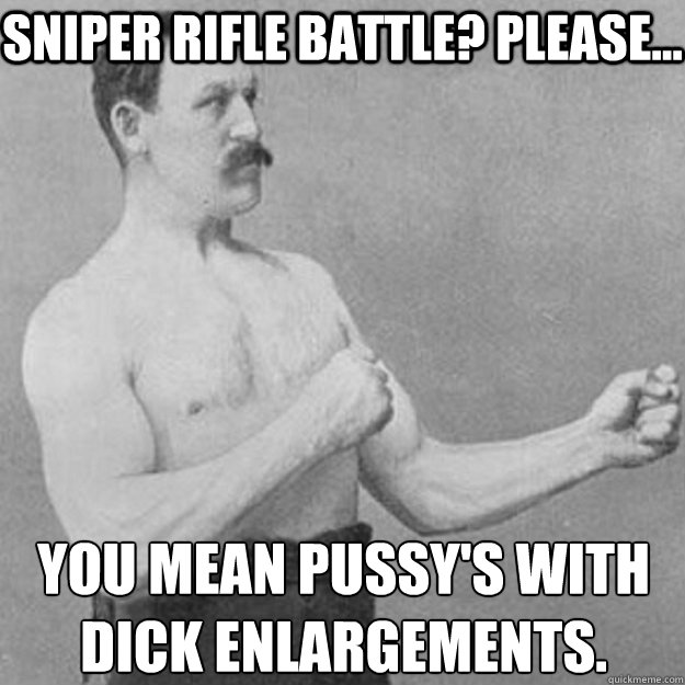 Sniper rifle battle? Please... You mean Pussy's with dick enlargements.  - Sniper rifle battle? Please... You mean Pussy's with dick enlargements.   overly manly man