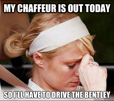 My chaffeur is out today so I'll have to drive the bentley  Rich People Problems