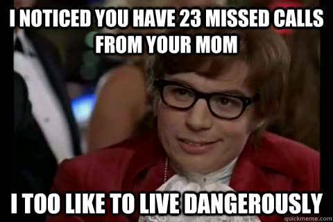 I noticed you have 23 missed calls from your mom i too like to live dangerously - I noticed you have 23 missed calls from your mom i too like to live dangerously  Dangerously - Austin Powers