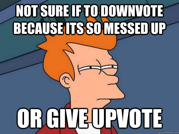 Not sure if to downvote because its so messed up Or give upvote - Not sure if to downvote because its so messed up Or give upvote  Futurama Fry