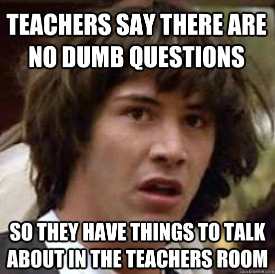 Teachers say there are no dumb questions SO they have things to talk about in the teachers room - Teachers say there are no dumb questions SO they have things to talk about in the teachers room  conspiracy keanu