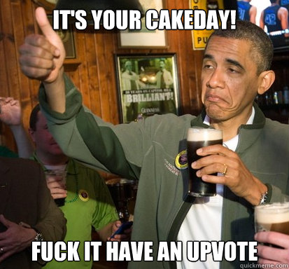 It's your cakeday! fuck it have an upvote - It's your cakeday! fuck it have an upvote  Upvote Obama