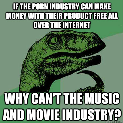 If the porn industry can make money with their product free all over the internet Why can't the music and movie industry? - If the porn industry can make money with their product free all over the internet Why can't the music and movie industry?  Philosoraptor