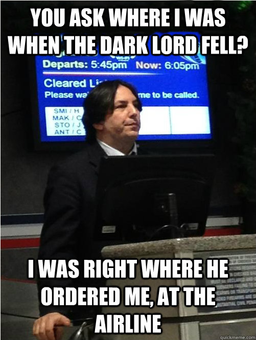 You ask where i was when the Dark Lord fell? I was right where he ordered me, at the airline - You ask where i was when the Dark Lord fell? I was right where he ordered me, at the airline  Air Snape