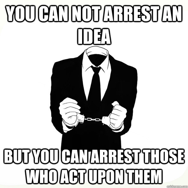 You can not arrest an idea but you can arrest those who act upon them