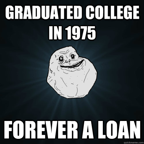 graduated college in 1975 Forever a loan - graduated college in 1975 Forever a loan  Forever Alone