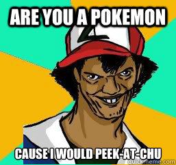 Are You A Pokemon Cause I Would Peek At Chu