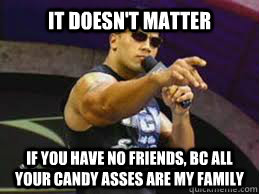 IT DOESN'T MATTER if you have no friends, bc all your candy asses are my family