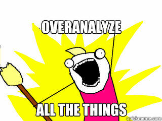 Overanalyze all the things  All The Things