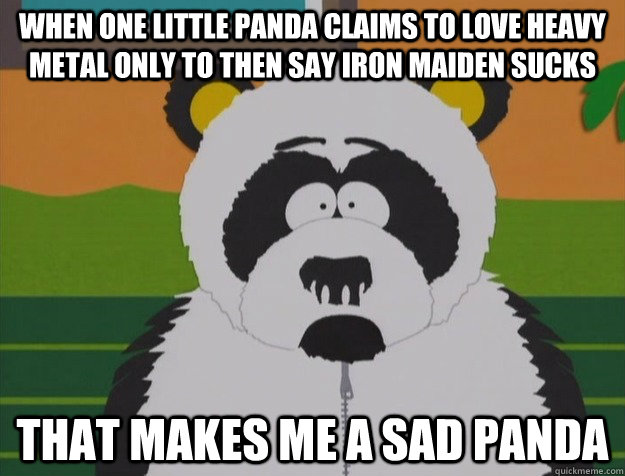 When one little panda claims to love heavy metal only to then say iron maiden sucks That makes me a sad panda