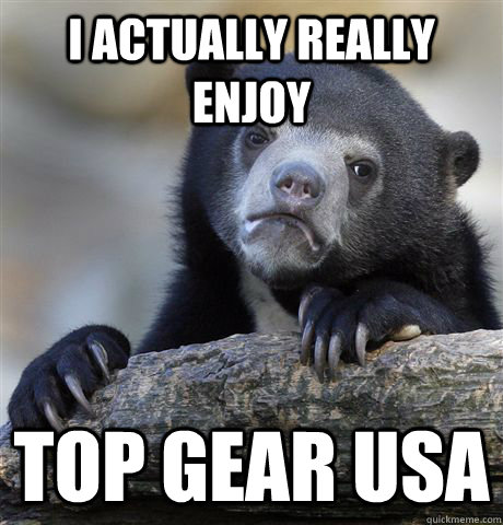 I actually really enjoy top gear usa - I actually really enjoy top gear usa  Confession Bear