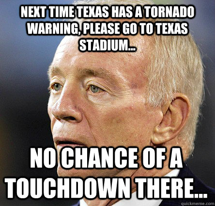 NEXT TIME TEXAS HAS A TORNADO WARNING, PLEASE GO TO TEXAS STADIUM... NO CHANCE OF A TOUCHDOWN THERE...