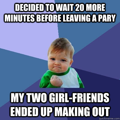 Decided to wait 20 more minutes before leaving a pary my two girl-friends ended up making out - Decided to wait 20 more minutes before leaving a pary my two girl-friends ended up making out  Success Kid