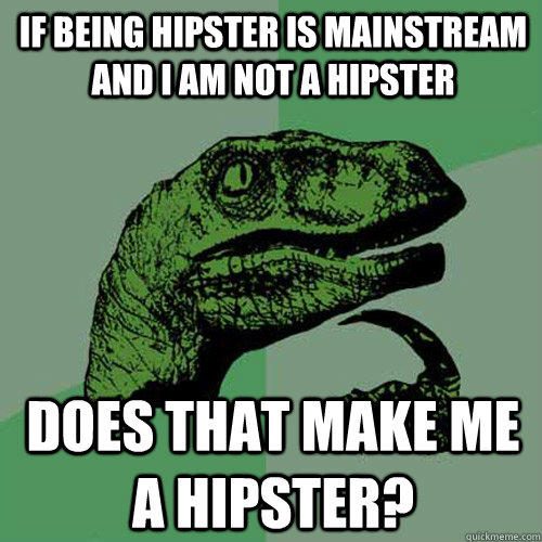 If being hipster is mainstream and I am not a hipster Does that make me a hipster? - If being hipster is mainstream and I am not a hipster Does that make me a hipster?  Philosoraptor