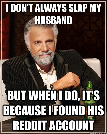 I don't always slap my husband But when i do, it's because I found his reddit account - I don't always slap my husband But when i do, it's because I found his reddit account  The Most Interesting Man In The World