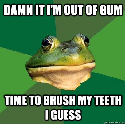 Damn it i'm out of gum time to brush my teeth i guess - Damn it i'm out of gum time to brush my teeth i guess  Foul Bachelor Frog