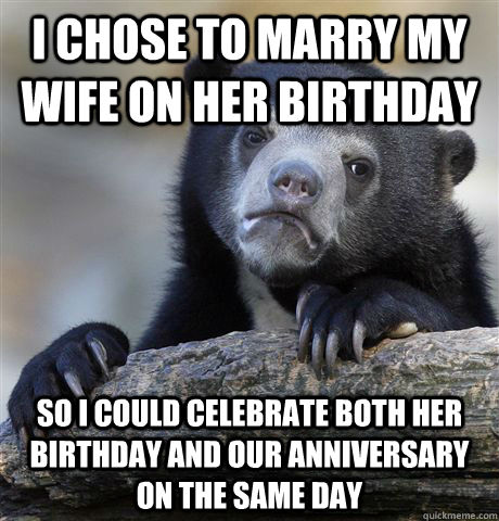 I chose to marry my wife on her birthday So i could celebrate both her birthday and our anniversary on the same day - I chose to marry my wife on her birthday So i could celebrate both her birthday and our anniversary on the same day  Confession Bear