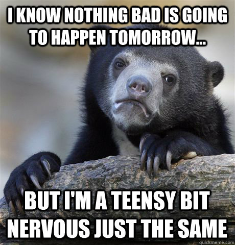 I know nothing bad is going to happen tomorrow... but I'm a teensy bit nervous just the same - I know nothing bad is going to happen tomorrow... but I'm a teensy bit nervous just the same  Confession Bear