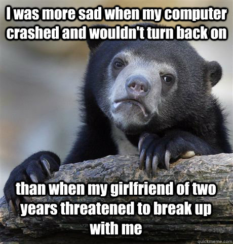 I was more sad when my computer crashed and wouldn't turn back on than when my girlfriend of two years threatened to break up with me - I was more sad when my computer crashed and wouldn't turn back on than when my girlfriend of two years threatened to break up with me  Misc