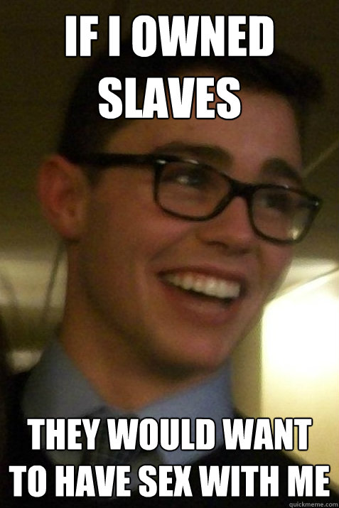 If I owned slaves They would want to have sex with me