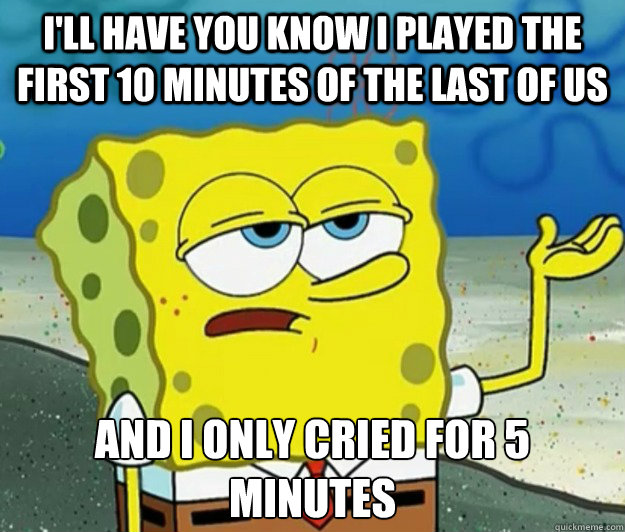 I'll have you know I played the first 10 minutes of The Last of Us And I only cried for 5 minutes - I'll have you know I played the first 10 minutes of The Last of Us And I only cried for 5 minutes  Tough Spongebob