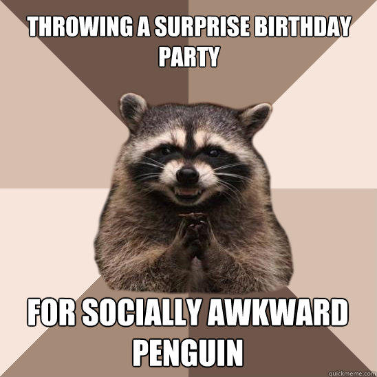 throwing a surprise birthday party for socially awkward penguin  Evil Plotting Raccoon