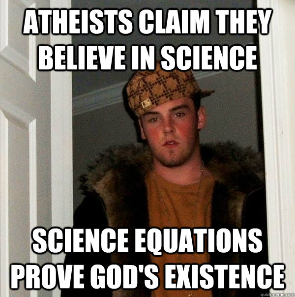 Atheists claim they believe in science Science equations prove God's existence - Atheists claim they believe in science Science equations prove God's existence  Scumbag Steve