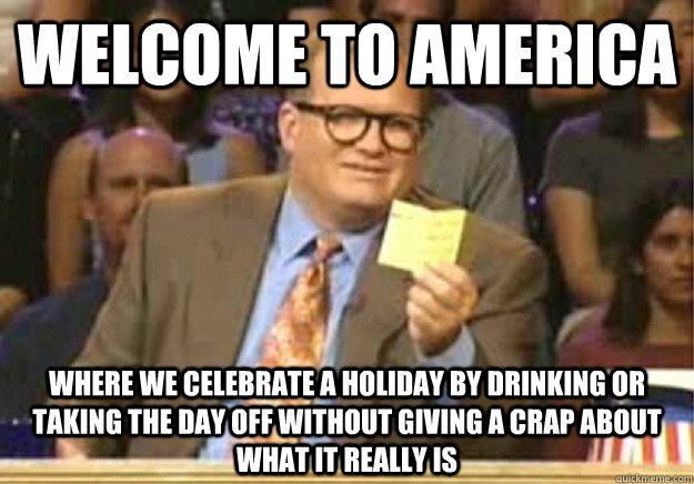 Welcome to America Where we celebrate a holiday by drinking or taking the day off without giving a crap about what it really is - Welcome to America Where we celebrate a holiday by drinking or taking the day off without giving a crap about what it really is  Welcome to