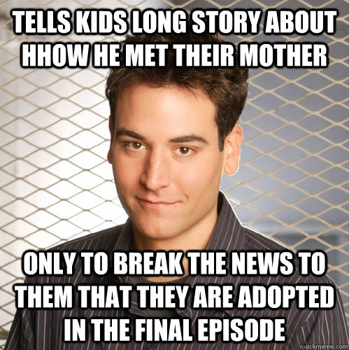 Tells kids long story about hhow he met their mother Only to break the news to them that they are adopted in the final episode - Tells kids long story about hhow he met their mother Only to break the news to them that they are adopted in the final episode  Scumbag Ted Mosby