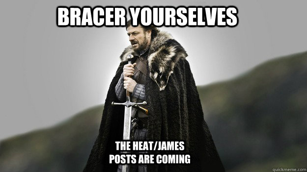 Bracer yourselves The Heat/James posts are coming - Bracer yourselves The Heat/James posts are coming  Ned stark winter is coming