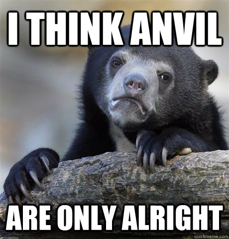 I think Anvil are only alright - I think Anvil are only alright  Confession Bear