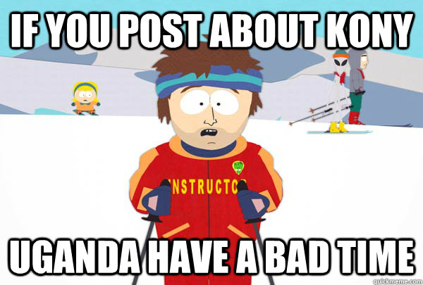 If you post about Kony Uganda have a bad time - If you post about Kony Uganda have a bad time  Super Cool Ski Instructor