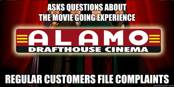 Asks questions about  the movie going experience Regular customers file complaints - Asks questions about  the movie going experience Regular customers file complaints  Misc