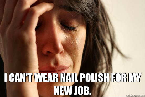 I can't wear nail polish for my new job.   -  I can't wear nail polish for my new job.    First World Problems