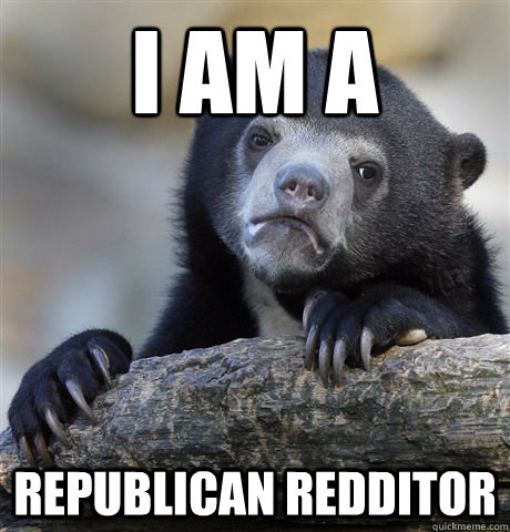 I am a Republican Redditor - I am a Republican Redditor  Confession Bear
