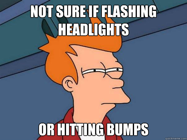 Not sure if flashing headlights or hitting bumps - Not sure if flashing headlights or hitting bumps  Futurama Fry