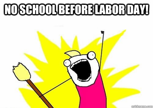 NO SCHOOL BEFORE Labor day! - NO SCHOOL BEFORE Labor day!  Angry Hyperbole