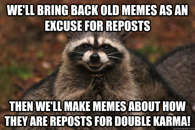 We'll bring back old memes as an excuse for reposts then we'll make memes about how they are reposts for double karma! - We'll bring back old memes as an excuse for reposts then we'll make memes about how they are reposts for double karma!  Evil Plotting Raccoon