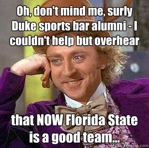 Oh, don't mind me, surly Duke sports bar alumni - I couldn't help but overhear that NOW Florida State is a good team... - Oh, don't mind me, surly Duke sports bar alumni - I couldn't help but overhear that NOW Florida State is a good team...  Condescending Wonka
