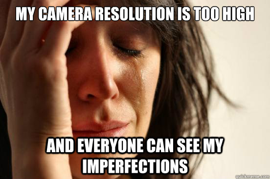 My camera resolution is too high and everyone can see my imperfections - My camera resolution is too high and everyone can see my imperfections  First World Problems