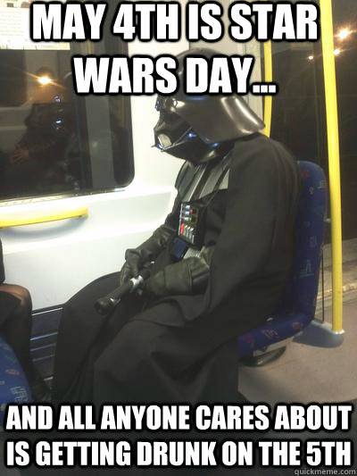 May 4th is Star Wars day... and all anyone cares about is getting drunk on the 5th - May 4th is Star Wars day... and all anyone cares about is getting drunk on the 5th  Sad Vader